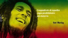 Compadécete de aquellos cuyas posibilidades son menores. – Bob Marley