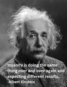 """Insanity is doing the same thing over and over again and expecting different results."" (Albert Einstein)"