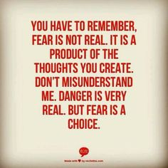 Fear can also be a product of what someone else makes you feel. Stay aware~where there is any potential for harm (spiritual, emotional, verbal, mental, financial, physical) see that as dangerous and BE AFRAID TO STAY, instead of being afraid to leave.