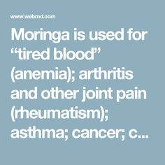"""Moringa is used for """"tired blood"""" (anemia); arthritis and other joint pain (rheumatism); asthma; cancer; constipation; diabetes; diarrhea; epilepsy; stomach pain; stomach and intestinal ulcers; intestinal spasms; headache; heart problems; high blood pressure; kidney stones; fluid retention; thyroid disorders; and bacterial, fungal, viral, and parasitic infections.  Moringa is also used to reduce swelling, increase sex drive (as an aphrodisiac), prevent pregnancy, boost the immune system, and…"""