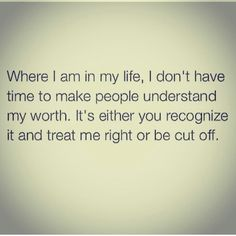 Where I am in my life, I don't have time to make people understand my worth. It's either you recognize it and treat me right or be cut off.