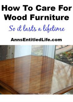 How To Care For Wood Furniture - easy steps to make your wood furniture last forever! http://www.annsentitledlife.com/library-reading/how-to-care-for-wood-furniture/