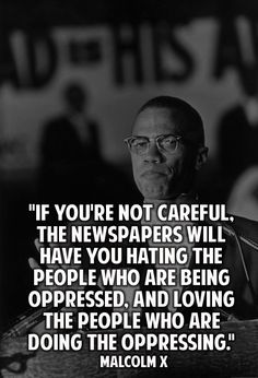 If you're not careful the newspapers will have you hating the people who are being oppressed and loving the people who are doing the oppressing. - Malcolm X
