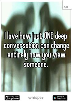 I love how just ONE deep conversation can change entirely how you view someone.