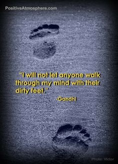 I will not let anyone walk through my mind with their dirty feet ~ Gandhi