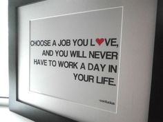 Choose a job you love and you will never have to by ecceprints words-to-live-by Great Quotes, Quotes To Live By, Me Quotes, Inspirational Quotes, Motivational, It Goes On, Love My Job, Happy Thoughts, Beautiful Words