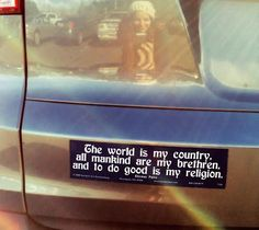 Fantastic bumper sticker from faesoul.com: The world is my country, all mankind are my brethren, and to do good is my religion.