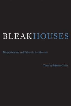 Bleak houses : disappointment and failure in architecture / Timothy Brittain-Catlin.-- Cambridge (Massachusetts) : The Mit, 2014.