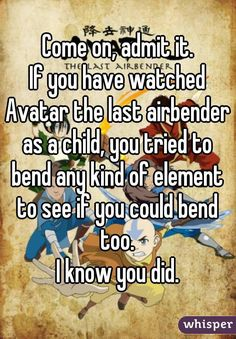 Come on, admit it. If you have watched Avatar the last airbender as a child, you tried to bend any kind of element to see if you could bend too. I know you did. (What did they mean as a child? Avatar The Last Airbender Funny, Avatar Funny, Avatar Airbender, Korra Avatar, Team Avatar, Zuko, Sneak Attack, Fire Nation, What Do You Mean