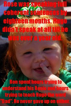 """Rose podía decir frases coherents con 18 meses. Hugo ni siquiera habló hasta que cumplió un año. Ron pasó horas intentando comprender a Rosie e intentando enseñar a Hugo a decir """"papá"""". Nunca se rindió con ninguno de los dos. Asked by: anon"""