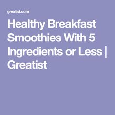 Healthy Breakfast Smoothies With 5 Ingredients or Less | Greatist