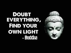 """Doubt everything. Find your own light."" —Buddha"
