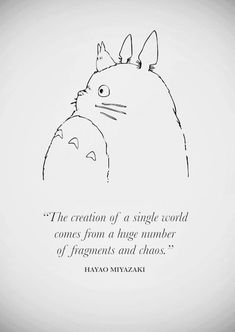 The creation of a single world comes from a huge number of fragments and chaos. Hayao Miyazaki.