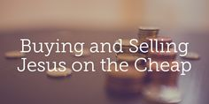 Buying and Selling Jesus on the Cheap | True Woman