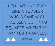 True! And this stage lasts past toddler years at times. Yes it does! I'm 38! And they better be triangles. Lol