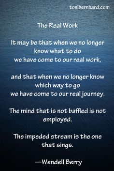 """A poem from Wendell Berry. """"The impeded stream is the one that sings."""""""