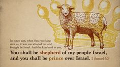 """In times past, when Saul was king over us, it was you who led out and brought in Israel. And the Lord said to you, 'You shall be shepherd of my people Israel, and you shall be prince over Israel.'""  ~ 2 Samuel 5:2"