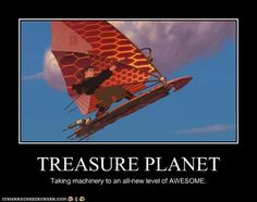 Treasure Planet - one of my favorite movies. It's like treasure Island meets Star Wars with a healthy infusion of steampunk.