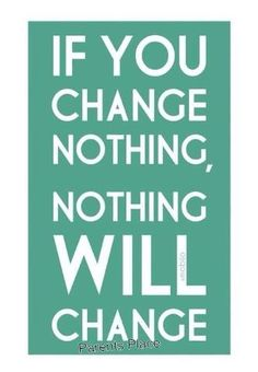 If you change nothing,nothing will change!