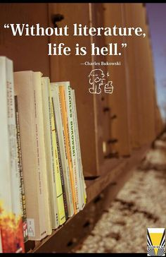 Without literature, life is hell.