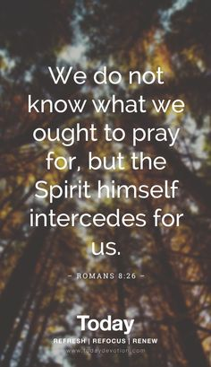Proverbs 31 woman bible verse/saying/ words:We do not know whta we ought to pray for but the apirit himself intercedes for us. Biblical Quotes, Prayer Quotes, Bible Verses Quotes, Bible Scriptures, Spiritual Quotes, Faith Quotes, Healing Scriptures, Healing Quotes, Heart Quotes