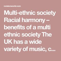 Multi-ethnic society Racial harmony – benefits of a multi ethnic society The UK has a wide variety of music, culture, food and clothes from different cultures. It can make for a more peaceful world as people of different races and nationalities learn to live and work alongside each other. It is good for religions to see members of different ethnic groups following their religion Problems of discrimination and racism