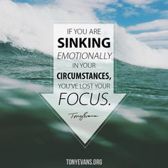 If you are sinking emotionally in your circumstances, you've lost your focus.