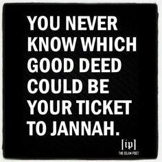 You never know which good deed could be your ticket to jannah :-)