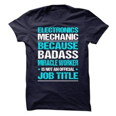Awesome tee for Electronics ≧ MechanicElectronics Mechanic because BADASS miracle worker is not an official job titleElectronics Mechanic