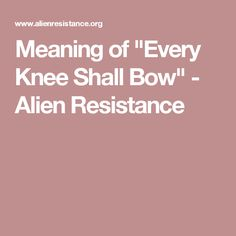 """Meaning of """"Every Knee Shall Bow"""" - Alien Resistance"""