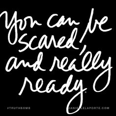 You can be scared, and really ready. Subscribe: DanielleLaPorte.com #Truthbomb #Words #Quotes