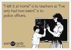"""I left it at home"" is to teachers as ""I've only had two beers"" is to police officers. 