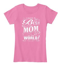 I Have The Best Mom In The World True Pink T-Shirt Front
