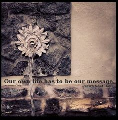 """Our own life has to be our message."" ~Thich Nhat Hanh"