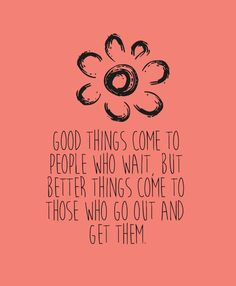 Good things come to people who wait, but better things come to those who go out and get them. thedailyquotes.com