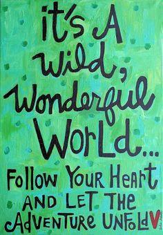 It's a wild, wonderful world...follow your heart and let the adventure unfold