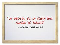 """""""La imitación es la forma más sincera de halago.""""- Charles Caleb Colton"""