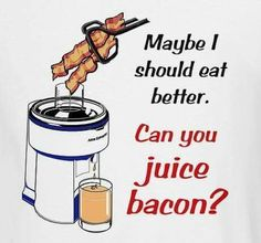 .Maybe I should eat better... can you juice bacon? :-)