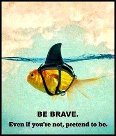 Sois brave. Et si tu ne l'es pas, prétends l'être.