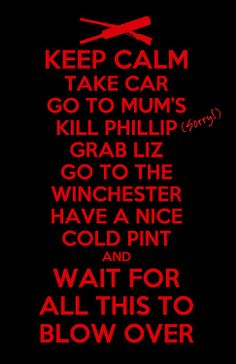 Keep calm take car go to Mum s kill Phillip sorry grab Liz go to the Winchester have a nice cold pint and