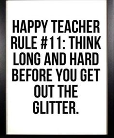 """""""Happy Teacher Rule Think long and hard before you get out the glitter."""" FROM: But we can't have elementary school without glitter! Teacher Humour, Teaching Humor, Teaching Quotes, Teacher Memes, My Teacher, Teacher Sayings, Teaching Ideas, Funny Teacher Quotes, Kindergarten Teacher Quotes"""