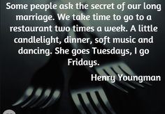 Some people ask the secret of our long marriage. We take time to go to a restaurant two times a week. A little candlelight, dinner, soft music and dancing. She goes Tuesdays, I go Fridays. Henny Youngman | Quotes