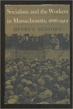 Socialism and the workers in Massachusetts, 1886-1912 / [by] Henry F. Bedford