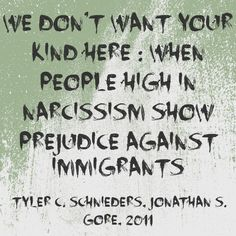We Don't Want Your Kind Here : When People High In Narcissism Show #Prejudice Against #Immigrants - Tyler C. Schnieders, Jonathan S. Gore, 2011 | The extensive research on #narcissism and perceived #threat tends to focus on #aggression toward an individual. The current research extends this work by showing that highly narcissistic people who feel threatened can also express #hostility towards entire groups of people.