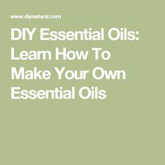 DIY Essential Oils: Learn How To Make Your Own Essential Oils