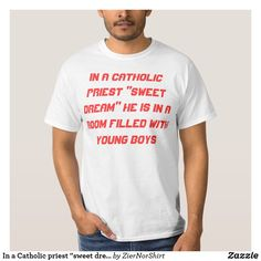 "In a Catholic priest ""sweet dream"" T-Shirt trendy unique t-shirt fashion design clothes. Cool t-shirt provoking t-shirt, provoke funny t-shirt Fan Shirts, Cool T Shirts, Jealousy, White Shop, Funny Tshirts, Shirt Style, Shirt Designs, Casual, Mens Tops"