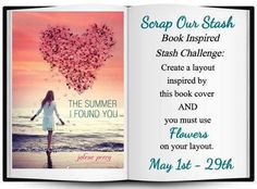 Scrap Our Stash Challenge: May Book Inspired Stash Challenge ~ Guest Design Your challenge is...   Create a layout inspired by the BOOK COVER..    You are allowed to use anything from the cover that inspires you,   for instance, the heart, the colors, beach, title, etc.   AND...you must include FLOWERS on your page.       When posting your layout, you must include in your write up   what inspiration you pulled from the book cover, to be considered for the    random prize drawinger Sharla…