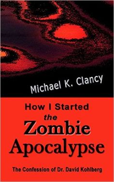 Amazon.com: How I Started the Zombie Apocalypse: The Confession of Dr. David Kohlberg (Z-Factor Book 1) eBook: Michael K. Clancy: Kindle Store
