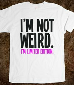 ♥ ♥ ♥  I'm not Weird. I'm limited edition!   ♥ ♥ ♥   $21.99