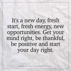 Deep Life Quote: It's a new day, fresh start, fresh energy, new opportunities. Get your mind right, be thankful, be positive and start your day right. – Unknown The post It's a New Day, Fresh Start, F